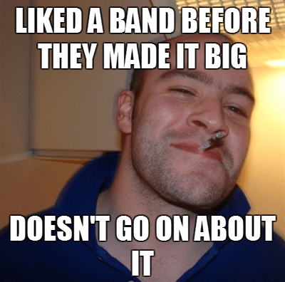 """Good Guy Greg meme that says, """"Liked band before they made it big - Doesn't go on about it"""""""