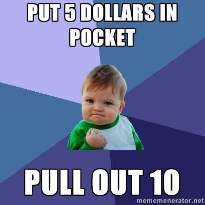 """Success Kid meme that says, """"Put 5 dollars in pocket - Pull out 10"""""""