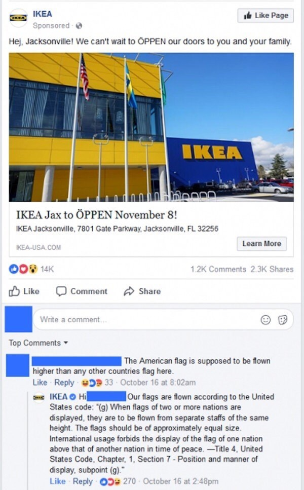 Text - KEAIKEA Sponsored Like Page Hej, Jacksonville! We can't wait to ÕPPEN our doors to you and your family. IKEA IKEA Jax to ÖPPEN November 8! IKEA Jacksonville, 7801 Gate Parkway, Jacksonville, FL 32256 Learn More IKEA-USA COM 00 14K 1.2K Comments 2.3K Shares Like Share Comment Write a comment... Top Comments The American flag is supposed to be flown higher than any other countries flag here. Like Reply D 33 October 16 at 8:02am IKEA Hi States code: (g) When flags of two or more nations are