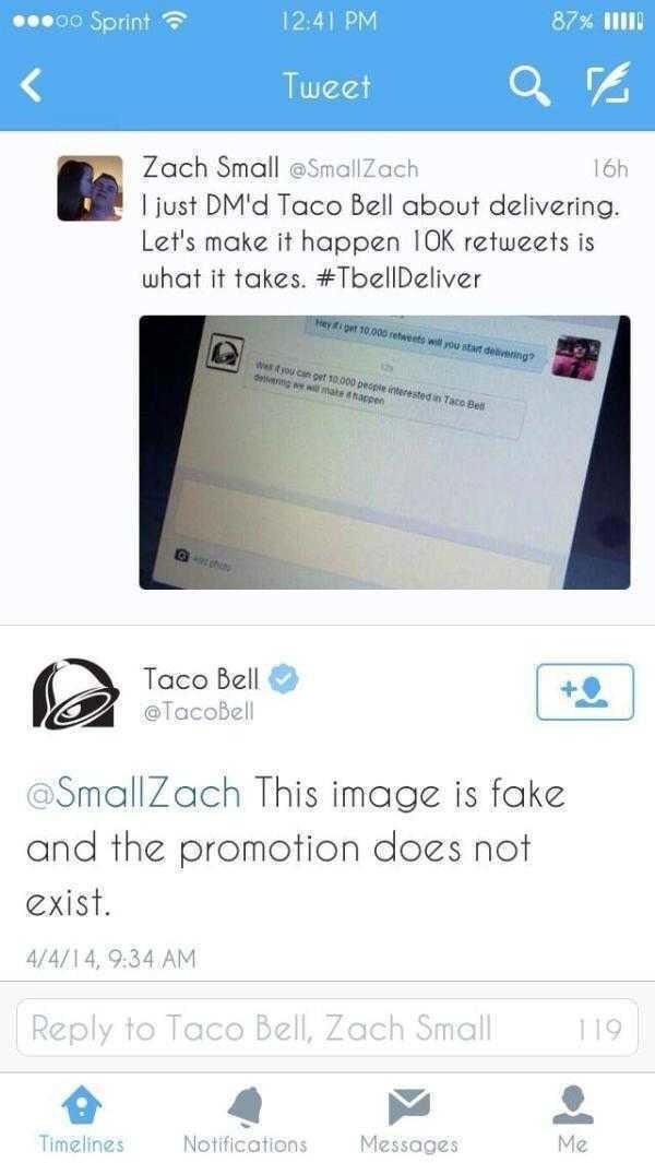 Text - 87% IIII 12:41 PM 0o Sprint Tweet 16h Zach Small @SmallZach just DM'd Taco Bell about delivering. Let's make it happen 10K retweets is what it takes. #TbellDeliver Hey ifipet 10,000 retweets will you start deivering? We t you can get 10 000 peopie interested in Taco Bell oeg we we mate happen REhts + Taco Bell TacoBell SmallZach This image is fake and the promotion does not exist. 4/4/14, 9:34 AM 119 Reply to Taco Bell, Zach Small Me Messages Notifications Timelines