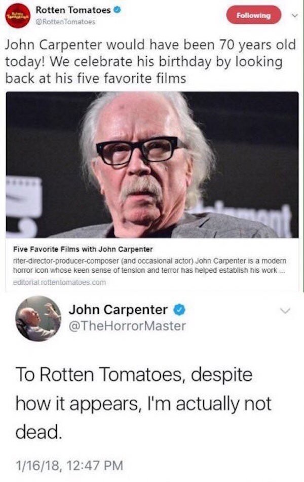 Text - Rotten Tomatoes Following RottenTomatoes John Carpenter would have been 70 years old today! We celebrate his birthday by looking back at his five favorite films Mant Five Favorite Films with John Carpenter riter-director-producer-composer (and occasional actor) John Carpenter is a modern horror icon whose keen sense of tension and terror has helped establish his work.. editorial.rottentomatoes.com John Carpenter @TheHorrorMaster To Rotten Tomatoes, despite how it appears, I'm actually not