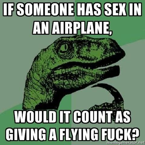 meme - Velociraptor - IF SOMEONE HAS SEX IN AN AIRPLANE, WOULD IT COUNT AS GIVING A FLYING FUCK? memegenerator.net
