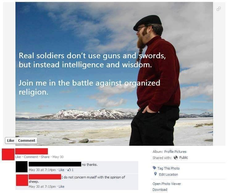 Text - Real soldiers don't use guns and swords, but instead intelligence and wisdom. Join me in the battle against organized religion. Like Comment Album: Profile Pictures Like Comment Share May 30 Shared with: Public no thanks. Tag This Photo Edit Location May 30 at 7:14pm Like 1 I do not concern myself with the opinion of sheep. May 30 at 7:15pm Open Photo Viewer Like Download