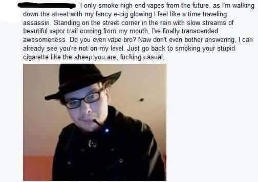 Text - only smoke high end vapes from the future, as I'm walking down the street with my fancy e-cig glowing I feel like a time traveling assassin. Standing on the street comer in the rain with slow streams of beautiful vapor trail coming from my mouth, Ive finally transcended awesomeness. Do you even vape bro? Naw don't even bother answering, I can already see you're not on my level. Just go back to smoking your stupid cigarette like the sheep you are, fucking casual