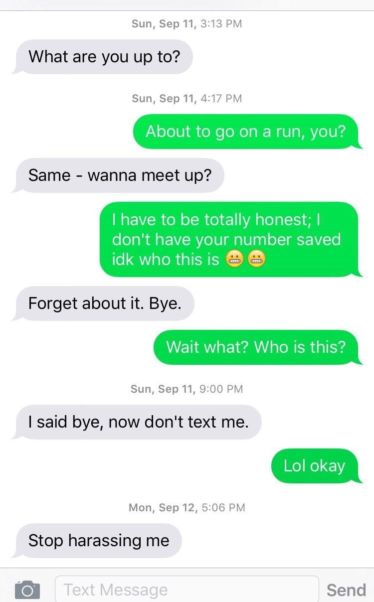 Text - Sun,Sep 11, 3:13 PM What are you up to? Sun, Sep 11, 4:17 PM About to go on a run, you? Same wanna meet up? I have to be totally honest; I don't have your number saved idk who this is Forget about it. Bye. Wait what? Who is this? Sun, Sep 11, 9:00 PM I said bye, now don't text me. Lol okay Mon, Sep 12, 5:06 PM Stop harassing me Text Message Send