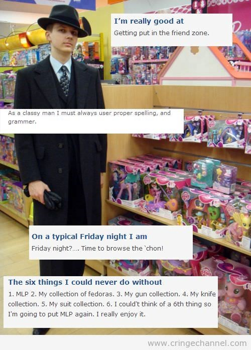 Media - I'm really good at Getting put in the friend zone. As a classy man I must always user proper spelling, and grammer On a typical Friday night I am Friday night?. Time to browse the chon! The six things I could never do without 1. MLP 2. My collection of fedoras. 3. My gun collection. 4. My knife collection. 5. My suit collection. 6. I could't think of a 6th thing so I'm going to put MLP again. I really enjoy it. www.cringechannel.com