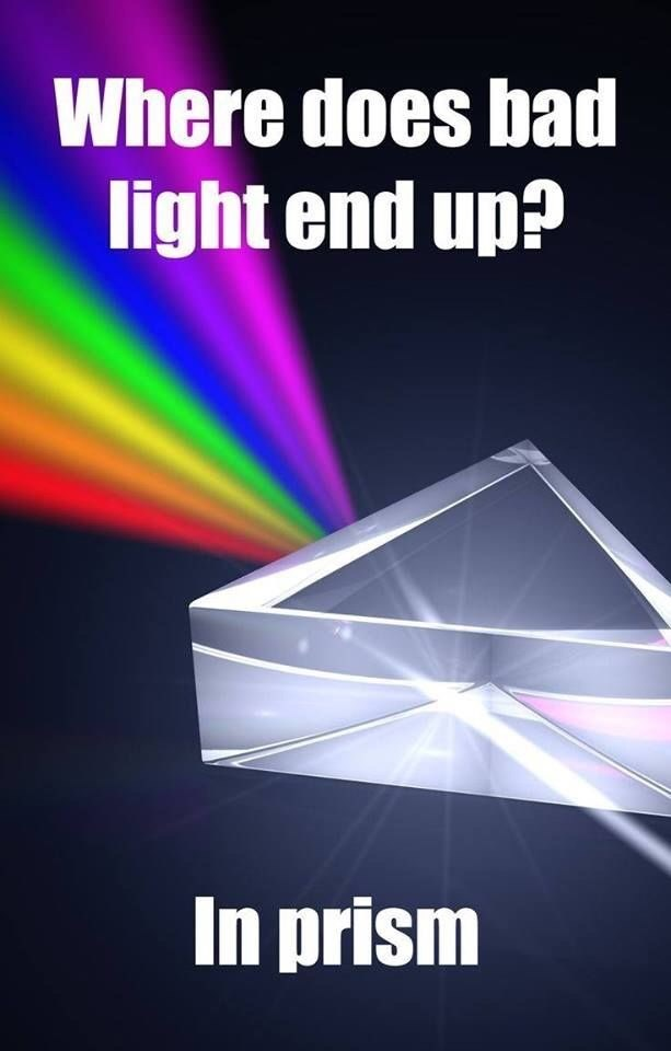 science pun - Light - Where does bad light end up? In prism
