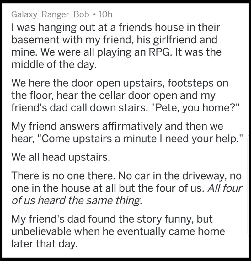 """Text - Galaxy_Ranger_Bob 10h I was hanging out at a friends house in their basement with my friend, his girlfriend and mine. We were all playing an RPG. It was the middle of the day. We here the door open upstairs, footsteps on the floor, hear the cellar door open and my friend's dad call down stairs, """"Pete, you home?"""" My friend answers affirmatively and then we hear, """"Come upstairs a minuteI need your help."""" We all head upstairs. There is no one there. No car in the driveway, no one in the hous"""