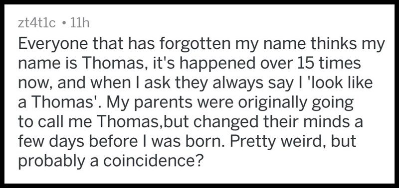 Text - zt4t1c 11h Everyone that has forgotten my name thinks my name is Thomas, it's happened over 15 times now, and when l ask they always say I 'look like a Thomas'. My parents were originally going to call me Thomas,but changed their minds a few days before I was born. Pretty weird, but probably a coincidence?