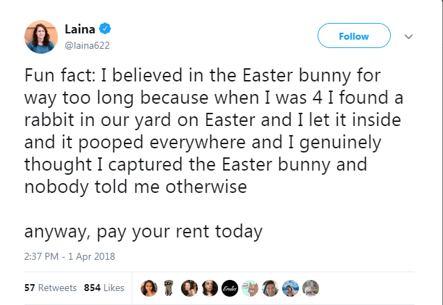 Text - Laina Follow @laina622 Fun fact: I believed in the Easter bunny for way too long because when I was 4 I found a rabbit in our yard on Easter and I let it inside and it pooped everywhere and I genuinely thought I captured the Easter bunny and nobody told me otherwise anyway, pay your rent today 2:37 PM - 1 Apr 2018 57 Retweets 854 Likes Er