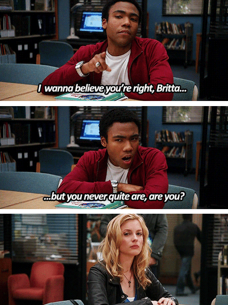 Media - wanna believe you're right, Britta... but you neverquite are, are you?
