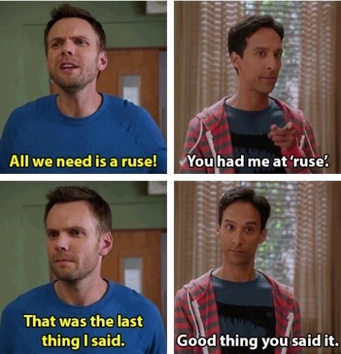 Face - You had me at 'ruse All we need is a ruse! That was the last Good thing you said it. thing I said.