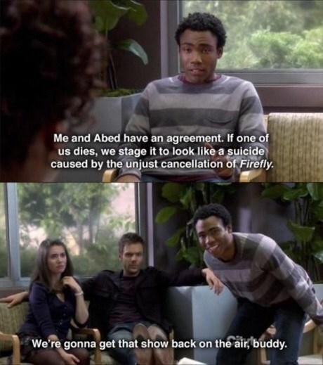 Human - Me and Abed have an agreement. If one of us dies, we stage it to look like a suicide caused by the unjust cancellation of Firefly We're gonna get that show back on the air, buddy.