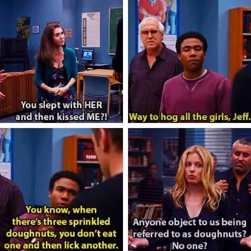 People - You slept with HER Way to hog all the girls, Jeff and then kissed ME?! You know, when there's three sprinkled doughnuts, you don't eat one and then lick another. Anyone object to us being referred to as doughnuts? No one?