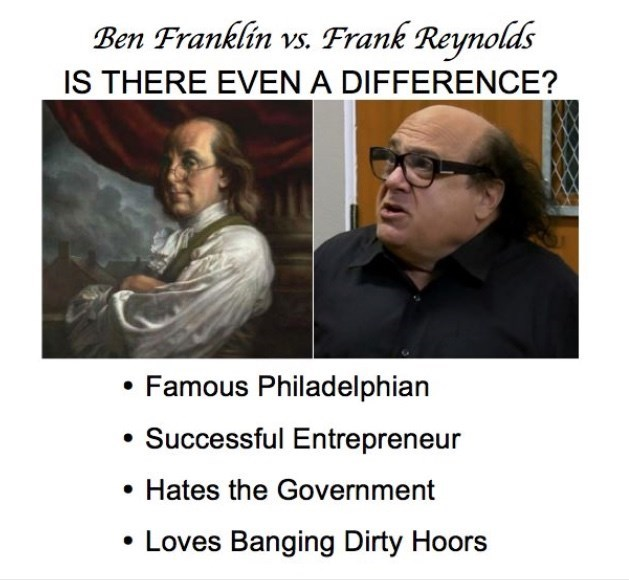 Text - Ben Franklin vs. Frank Reynolds IS THERE EVEN A DIFFERENCE? Famous Philadel phian Successful Entrepreneur Hates the Government Loves Banging Dirty Hoors