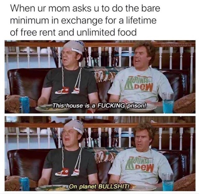 Photo caption - When ur mom asks u to do the bare minimum in exchange for a lifetime of free rent and unlimited food wmoistbuddha OUNION This house is a FUCKING prison! MOUMAT On planet BULLSHIT!