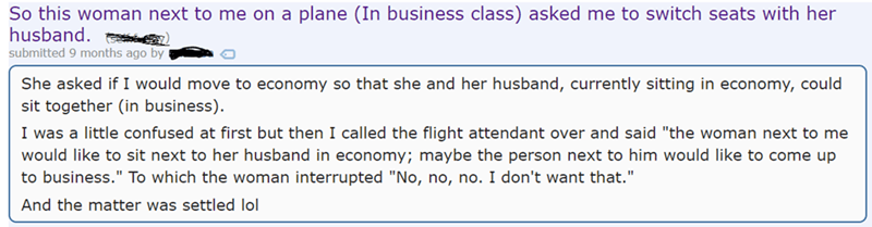 "So this woman next to me on a plane (In business class) asked me to switch seats with her husband submitted 9 months ago by She asked if I would move to economy so that she and her husband, currently sitting in economy, could sit together (in business). I was a little confused at first but then I called the flight attendant over and said ""the woman next to me would like to sit next to her husband in economy; maybe the person next to him would like to come up to business."" To which the wom"