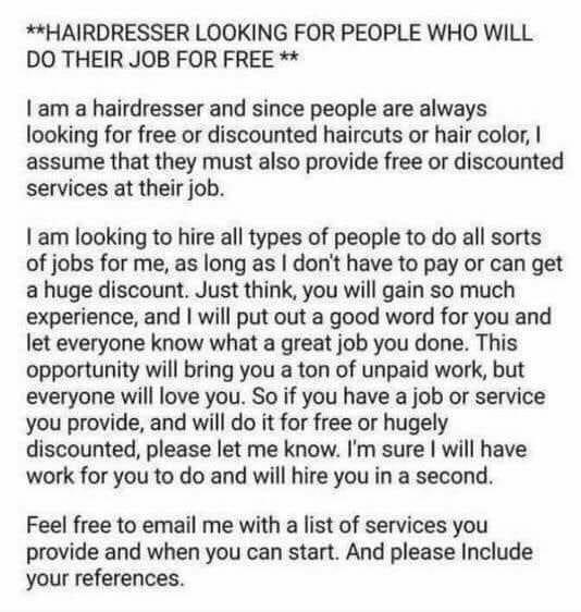 *HAIRDRESSER LOOKING FOR PEOPLE WHO WILL DO THEIR JOB FOR FREE am a hairdresser and since people are always looking for free or discounted haircuts or hair color, I assume that they must also provide free or discounted services at their job. am looking to hire all types of people to do all sorts of jobs for me, as long as I don't have to pay or can get a huge discount. Just think, you will gain so much experience, and I will put out a good word for you and let everyone know what a great j