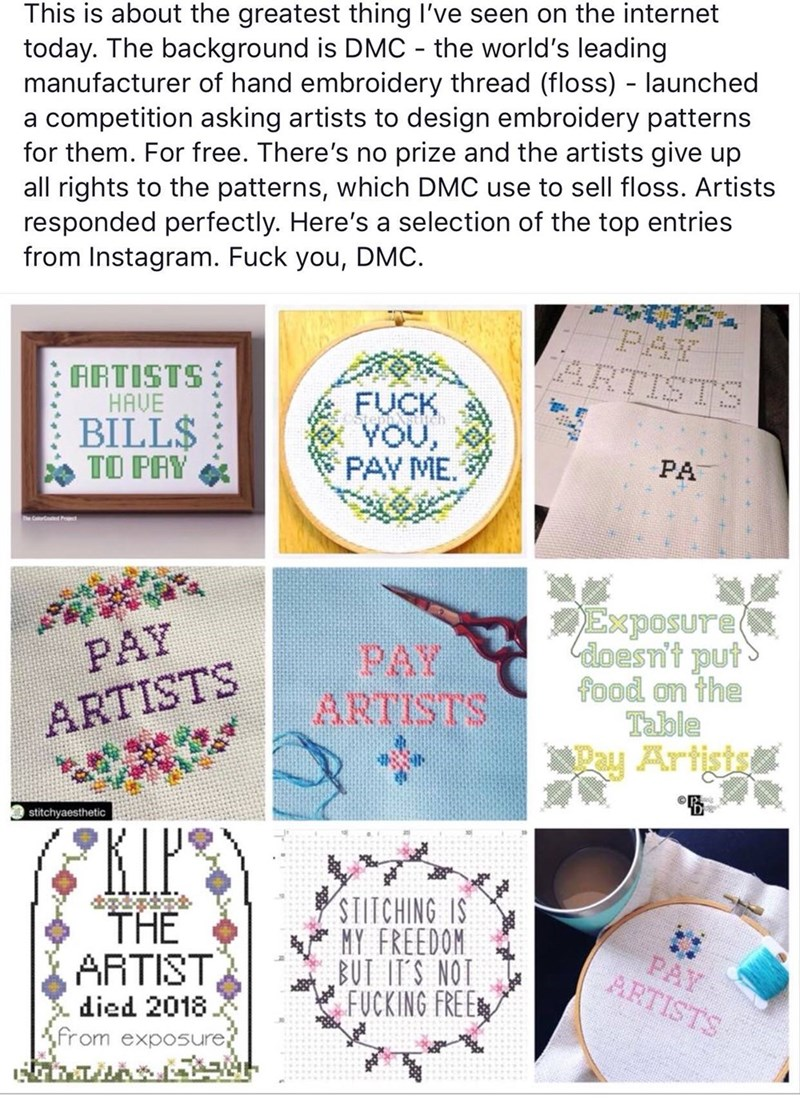 This is about the greatest thing I've seen on the internet today. The background is DMC the world's leading manufacturer of hand embroidery thread (floss) - launched a competition asking artists to design embroidery patterns for them. For free. There's no prize and the artists give up all rights to the patterns, which DMC use to sell floss. Artists responded perfectly. Here's a selection of the top entries from Instagram. Fuck you, DMC. PAY ARTIST ARTISTS HAVE FUCK :.... noA PAY ME. BILL$