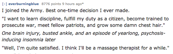 """Text - -everburningblue 8776 points 9 hours ago* I joined the Army. Best one-time decision I ever made. """"I want to learn discipline, fulfill my duty as a citizen, become trained to prosecute war, meet fellow patriots, and grow some damn chest hair."""" One brain injury, busted ankle, and an episode of yearlong, psychosis- inducing insomnia later """"Well, I'm quite satisfied. I think I'll be a massage therapist for a while."""""""