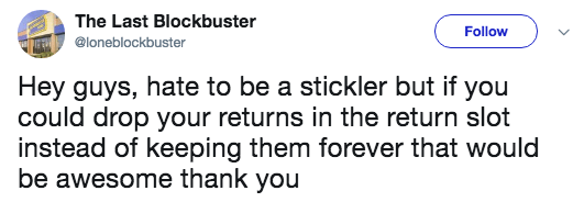 Text - The Last Blockbuster Follow @loneblockbuster Hey guys, hate to be a stickler but if you could drop your returns in the return slot instead of keeping them forever that would be awesome thank you