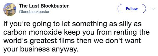 Text - The Last Blockbuster Follow @loneblockbuster If you're going to let something as silly as carbon monoxide keep you from renting the world's greatest films then we don't want your business anyway.