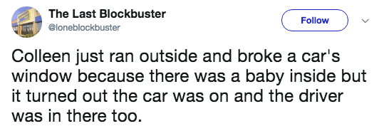 Text - The Last Blockbuster Follow @loneblockbster Colleen just ran outside and broke a car's window because there was a baby inside but it turned out the car was on and the driver was in there too