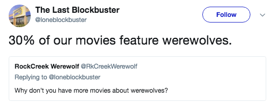 Text - The Last Blockbuster Follow @loneblockbuster 30% of our movies feature werewolves. RockCreek Werewolf @RkCreekWerewolf Replying to @loneblockbuster Why don't you have more movies about werewolves?