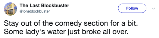 Text - The Last Blockbuster Follow @loneblockbuster Stay out of the comedy section for a bit. Some lady's water just broke all over.