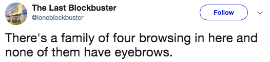 Text - The Last Blockbuster Follow @loneblockbuster There's a family of four browsing in here and none of them have eyebrows