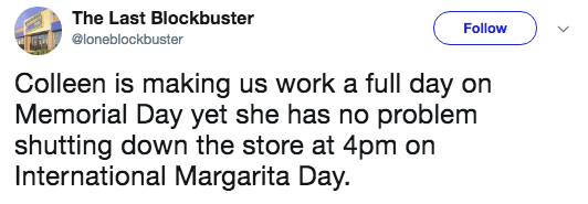 Text - The Last Blockbuster Follow @loneblockbuster Colleen is making us work a full day on Memorial Day yet she has no problem shutting down the store at 4pm on International Margarita Day.