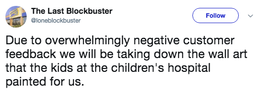Text - The Last Blockbuster Follow @loneblockbuster Due to overwhelmingly negative customer feedback we will be taking down the wall art that the kids at the children's hospital painted for us.