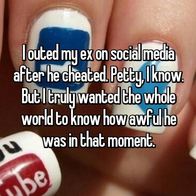 Nail - louted my ex on social media after he cheated. Petty. l know. But l terulgwanted the whdle world to know how awfulhe was in that moment. be