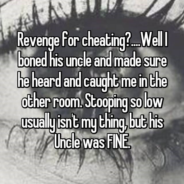 Text - Revenge for cheating?.Well boned his uncle and made sure he heard and caughtme inthe other room Stooping solbw usualyisnt my thing,bubhis Unele was FNE
