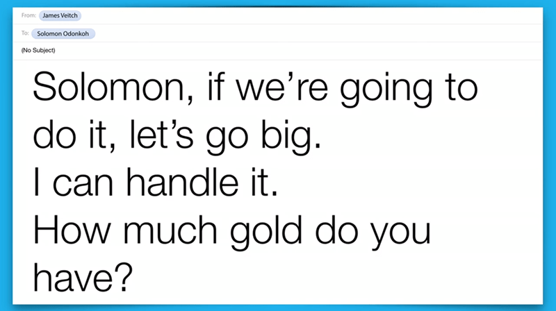 Text - From: James Veitch To: Solomon Odonkoh (No Subject) Solomon, if we're going to do it, let's go big. can handle it. How much gold do you have?