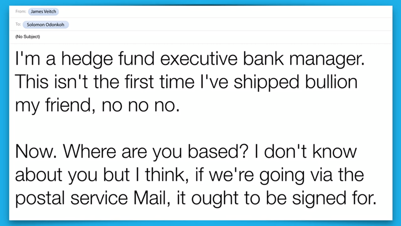 Text - From: James Veitch To: Solomon Odonkoh (No Subject) I'm a hedge fund executive bank manager. This isn't the first time I've shipped bullion my friend, no no no. Now. Where are you based? I don't know about you but I think, if we're going via the postal service Mail, it ought to be signed for.