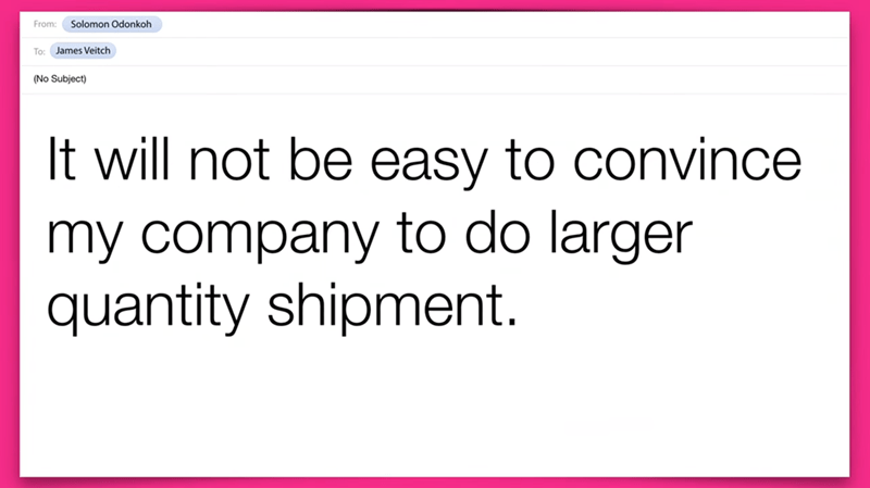 Text - Solomon Odonkoh From: To: James Veitch (No Subject) It will not be easy to convince my company to do larger quantity shipment.