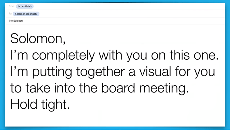 Text - From: James Veitch To: Solomon Odonkoh (No Subject) Solomon, I'm completely with you on this one. I'm putting together a visual for you to take into the board meeting. Hold tight