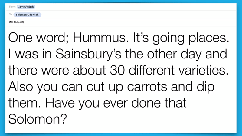 Text - From: James Veitch To: Solomon Odonkoh (No Subject) One word; Hummus. It's going places. I was in Sainsbury's the other day and there were about 30 different varieties. Also you can cut up carrots and dip them. Have you ever done that Solomon?