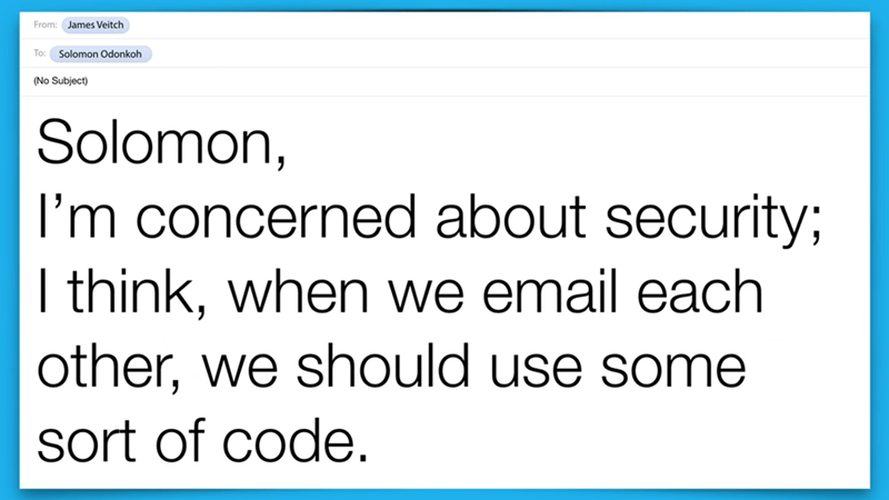 Text - From: James Veitch To: Solomon Odonkoh (No Subject) Solomon, I'm concerned about security; I think, when we email each other, we should use some sort of code.