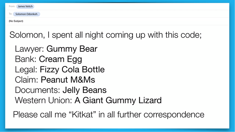"""Text - From: James Veitch To: Solomon Odonkoh (No Subject) Solomon, I spent all night coming up with this code; Lawyer: Gummy Bear Bank: Cream Egg Legal: Fizzy Cola Bottle Claim: Peanut M&Ms Documents: Jelly Beans Western Union: A Giant Gummy Lizard Please call me """"Kitkat"""" in all further correspondence"""