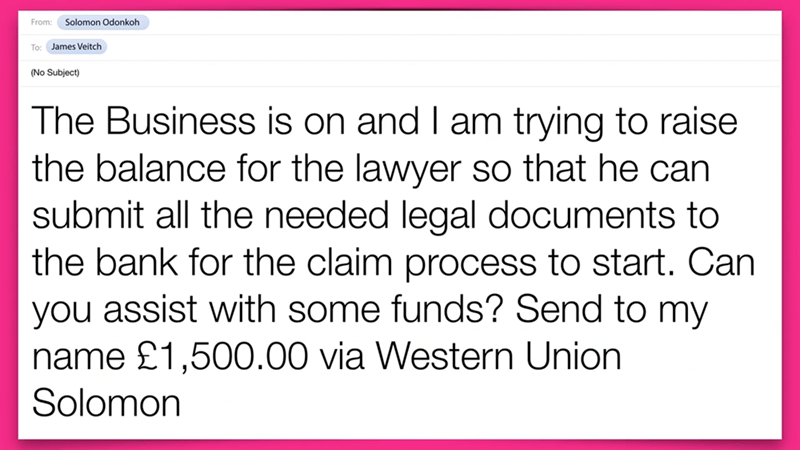 Text - Solomon Odonkoh From: To: James Veitch (No Subject) The Businesss is on and I am trying to raise the balance for the lawyer so that he can submit all the needed legal documents to the bank for the claim process to start. Can you assist with some funds? Send to my name £1,500.00 via Western Union Solomon