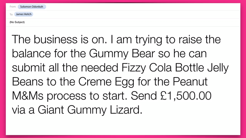 Text - Solomon Odonkoh From: To: James Veitch (No Subject) The business is on. I am trying to raise the balance for the Gummy Bear so he can submit all the needed Fizzy Cola Bottle Jelly Beans to the Creme Egg for the Peanut M&Ms process to start. Send £1,500.00 via a Giant Gummy Lizard.