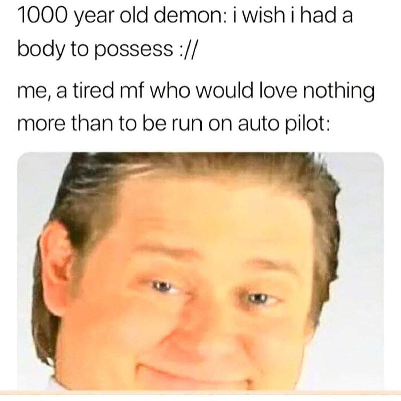 """1,000 year-old demon: """"I wish I had a body to posses;"""" Me: a tired MF who would love nothing more than to be run on autopilot"""