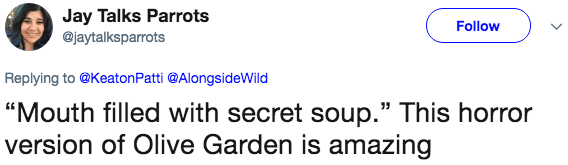 "Text - Jay Talks Parrots @jaytalksparrots Follow Replying to@Keaton Patti @AlongsideWild ""Mouth filled with secret soup."" This horror version of Olive Garden is amazing"