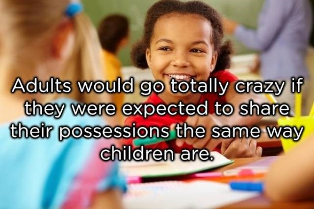 Child - Adults would go totally crazy if they were expected to share their possessions the same way children are.
