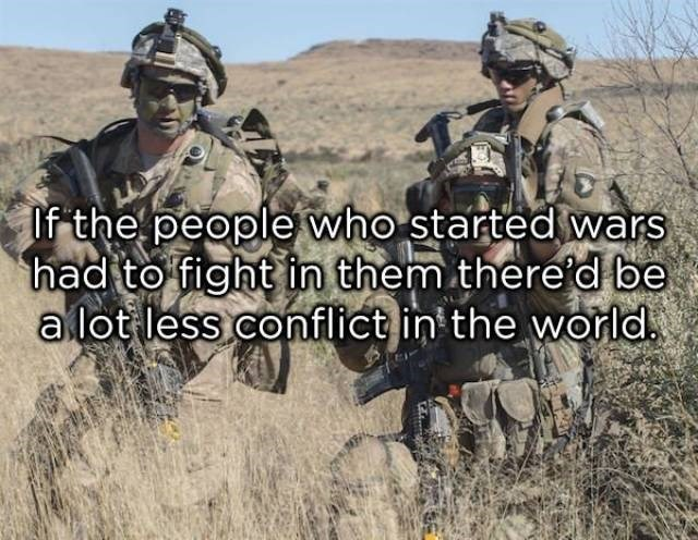 Soldier - If the people who started wars had to fight in them there'd be a lot less conflict in the world