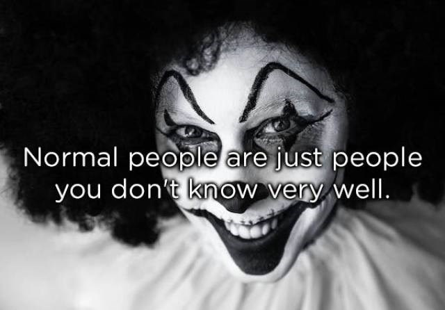 Face - Normal people are just people you don't know very well.