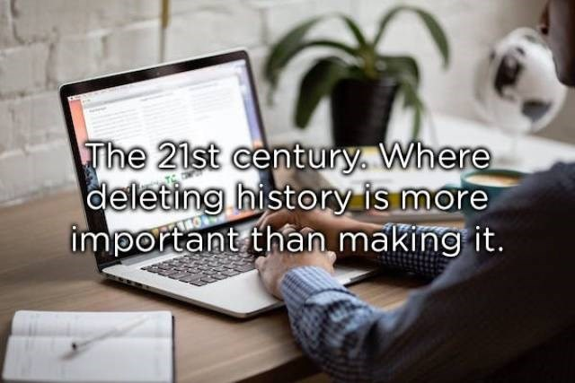 Product - The 21st century. Where deleting history is more important than making it.