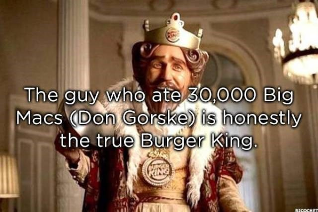 Facial hair - The guy who ate 30,000 Big Macs (Don Gorske) is honestly the true Burger King. RICOCHET